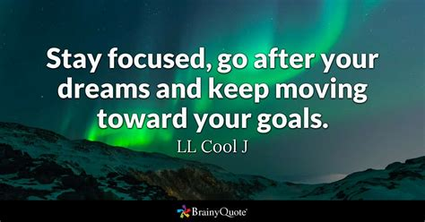 stay focused go after your dreams and keep moving toward your goals ll cool j brainyquote