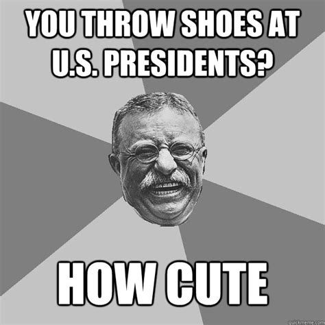 Fdr Memes - you throw shoes at u s presidents how cute teddy roosevelt quickmeme