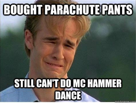 Mc Hammer Meme - bought parachute pants still can t do mc hammer dance 1990s problems quickmeme