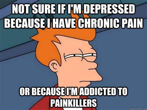 Chronic Pain Meme - not sure if i m depressed because i have chronic pain or because i m addicted to painkillers