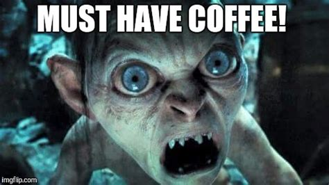 Must Have Memes - smeagol needs coffee imgflip
