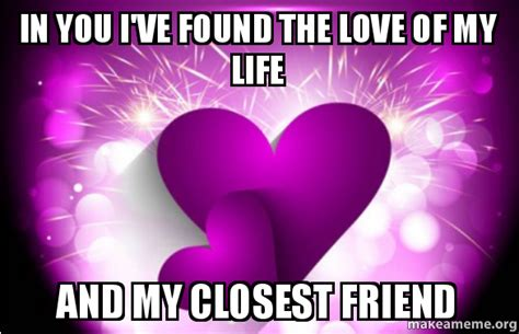 Love Of My Life Meme - in you i ve found the love of my life and my closest friend make a meme