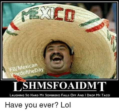 Mexican Sombrero Meme - fbmexican word lshmisfoaldumt laughing so hard my sombrero falls off and idrop my taco have you