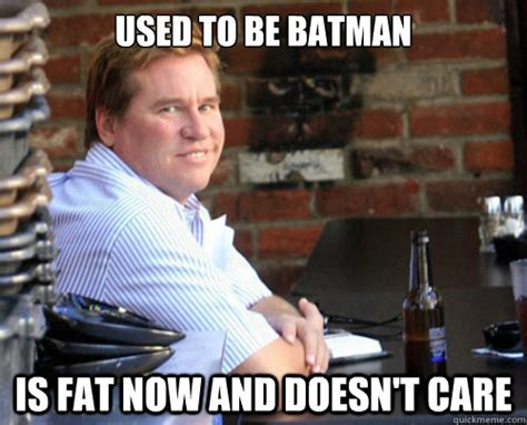 Val Kilmer Batman Meme - used to be batman is fat now and doesn t care val kilmer quickmeme