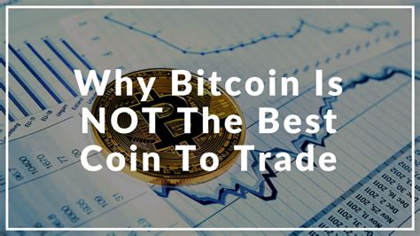 Why Bitcoin Is Not The Best Coin To Trade Cryptocurrency