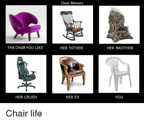 Chair Memes - the chair you like her crush chair memes her father her ex her brother you chair life crush