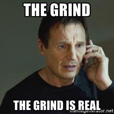 Grinding Meme - the grind the grind is real taken meme meme generator