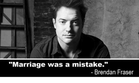 Brendan Fraser Memes - marriage was a mistake brendan fraser brendan fraser meme on me me
