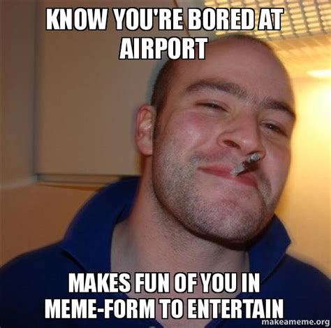 Know Youre Meme - know you re bored at airport makes fun of you in meme form to entertain good guy greg make a