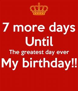 7 more days Until The greatest day ever My birthday ...