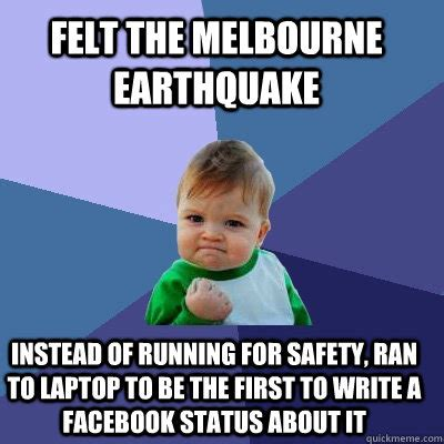 Melbourne Earthquake Meme - felt the melbourne earthquake instead of running for safety ran to laptop to be the first to
