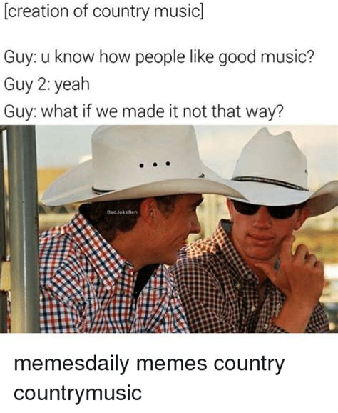 Country Music Memes - creation of country music guy u know how people like good music guy 2 yeah guy what if we made