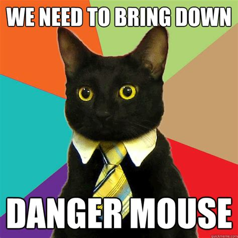Buisness Cat Meme - we need to bring down danger mouse business cat quickmeme