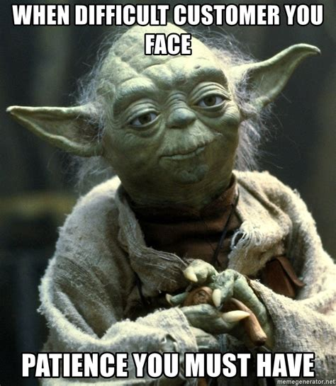 Must Have Memes - when difficult customer you face patience you must have joda meme generator