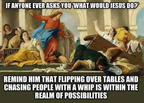 wwjd if anyone asks you what would jesus do remind him that flipping tables and