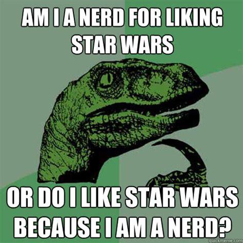 Star Wars Nerd Meme - am i a nerd for liking star wars or do i like star wars because i am a nerd philosoraptor