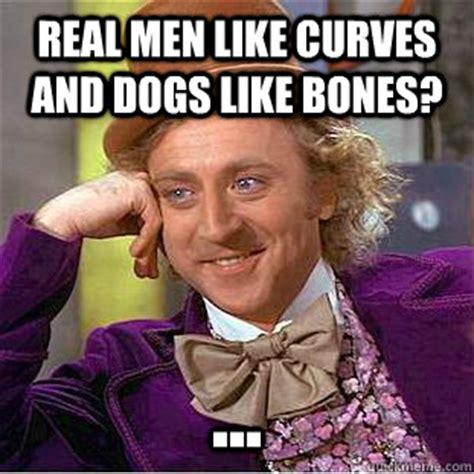 Real Men Meme - real men like curves and dogs like bones condescending wonka quickmeme