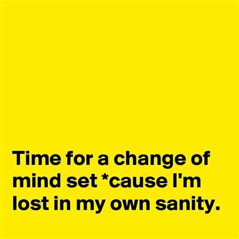 Time for a change of mind set *cause I'm lost in my own