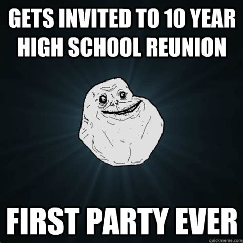 High School Reunion Meme - gets invited to 10 year high school reunion first party ever forever alone quickmeme