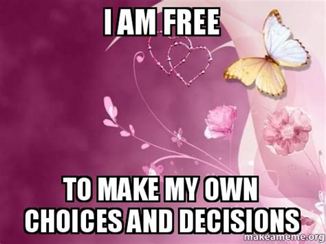 I Am Free To Make My Own Choices And Decisions  Make My