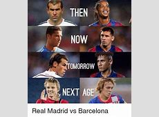 THEN NOW OMORROW NEXT AGE Real Madrid vs Barcelona