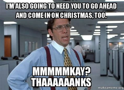 Office Space Bill Lumbergh Meme - i m also going to need you to go ahead and come in on christmas too mmmmmkay thaaaaaanks