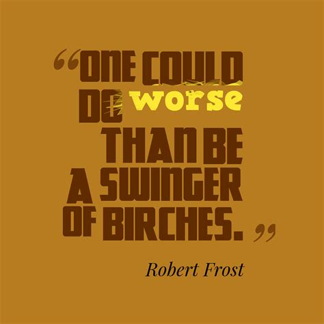 One Could Do Worse Be Birches by Robert Quote About Nature
