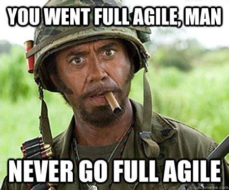 Agile Meme - you went full agile man never go full agile full retard quickmeme