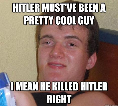 Cool Guy Meme - hitler must ve been a pretty cool guy i mean he killed hitler right 10 guy quickmeme