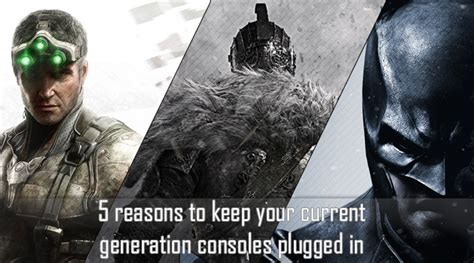 reasons    current generation consoles plugged