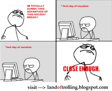 Close Enough Meme - home close enough meme first day of vacation