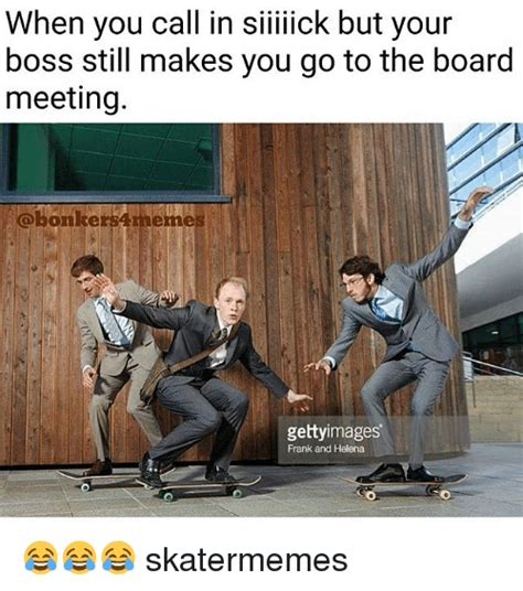 Board Meeting Meme - when you call in siiiiick but your boss still makes you go to the board meeting onkersamenne