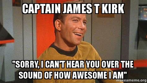 Captain Kirk Meme - captain james t kirk quot sorry i can t hear you over the sound of how awesome i am quot ridiculously