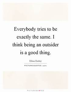 Everybody tries to be exactly the same. I think being an ...