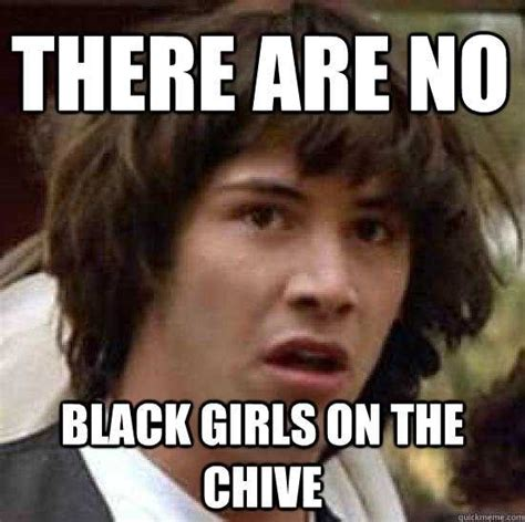 Chive Memes - there are no black girls on the chive conspiracy keanu quickmeme on the chive memes