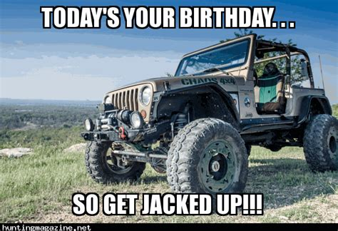 happy birthday jeep hunting meme today 39 s your birthday so get jacked up