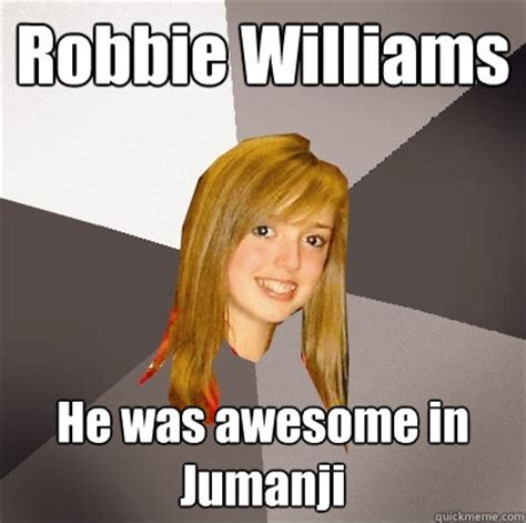Jumanji Meme - robbie williams he was awesome in jumanji musically oblivious 8th grader quickmeme