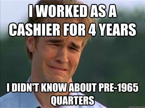 Cashier Memes - i worked as a cashier for 4 years i didn t know about pre 1965 quarters dawson sad quickmeme