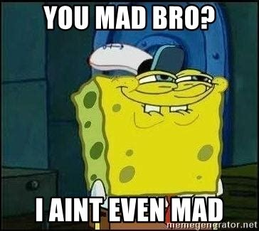 Mad Bro Meme - you mad bro i aint even mad spongebob face meme generator