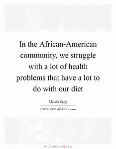 In the African-American community, we struggle with a lot ...