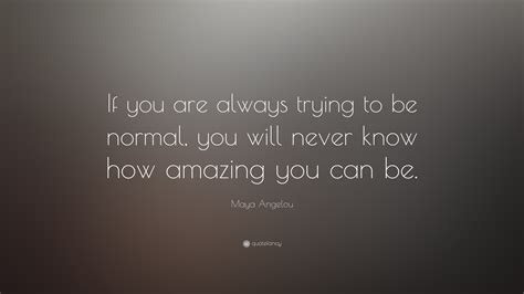 "Maya Angelou Quote ""if You Are Always Trying To Be Normal, You Will Never Know How Amazing You"