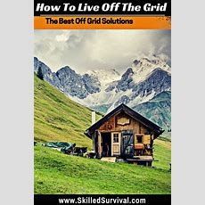 How To Live Off The Grid For Complete Self Reliance