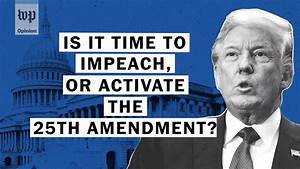 Opinion | Impeachment and the 25th Amendment: Is it time ...