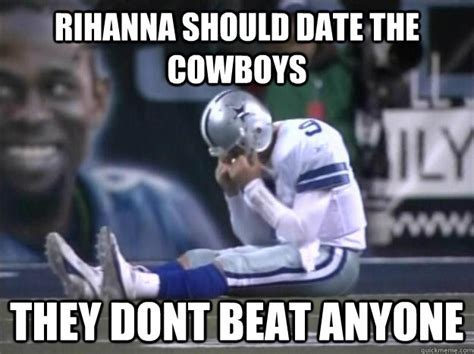 Cowboys Memes - rihanna should date the cowboys they dont beat anyone dallas cowboys quickmeme