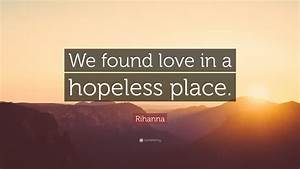 """Rihanna Quote: """"We found love in a hopeless place."""" (12 ..."""