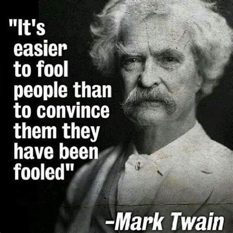 It's Easier To Fool People Than To Convince Them They Have