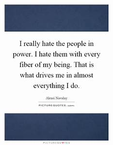 I really hate the people in power. I hate them with every ...
