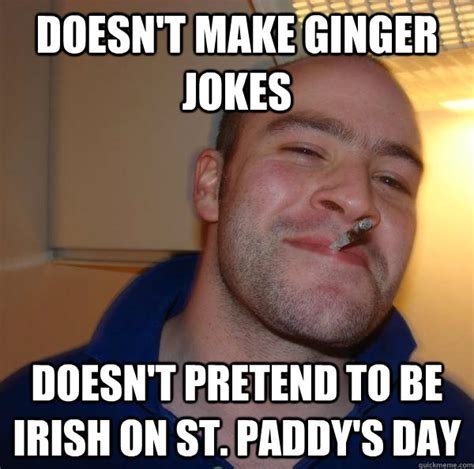 Paddys Day Meme - doesn t make ginger jokes doesn t pretend to be irish on st paddy s day misc quickmeme