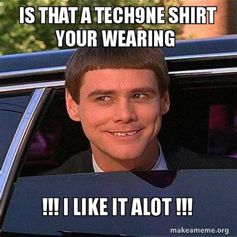 Alot Meme - is that a tech9ne shirt your wearing i like it alot make a meme