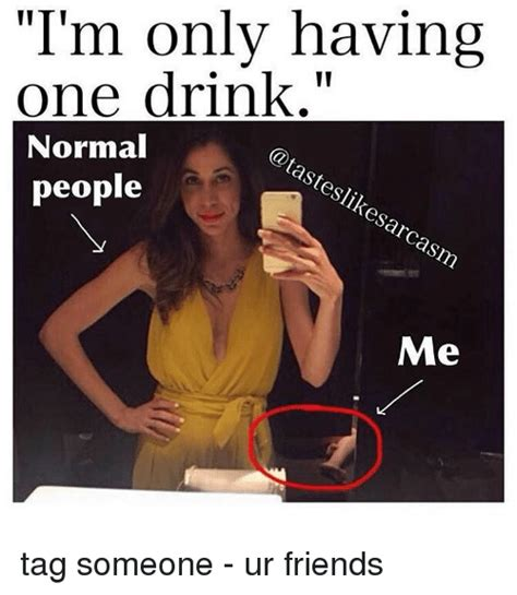 Im I The Only One Meme - i m only having one drink normal steslikesarcasm people me tag someone ur friends meme on me me